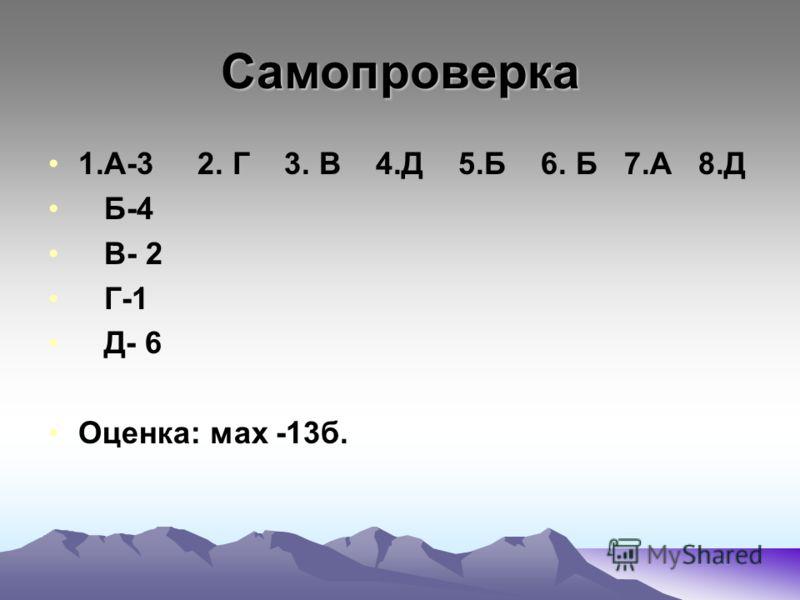 Самопроверка 1.А-3 2. Г 3. В 4.Д 5.Б 6. Б 7.А 8.Д Б-4 В- 2 Г-1 Д- 6 Оценка: мах -13б.