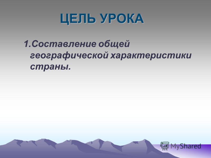 ЦЕЛЬ УРОКА 1.Составление общей географической характеристики страны.