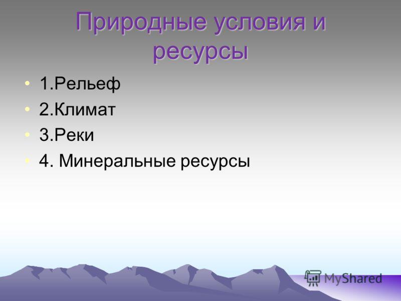 Природные условия и ресурсы 1.Рельеф 2.Климат 3.Реки 4. Минеральные ресурсы
