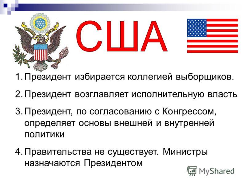 1.Президент избирается коллегией выборщиков. 2.Президент возглавляет исполнительную власть 3.Президент, по согласованию с Конгрессом, определяет основы внешней и внутренней политики 4.Правительства не существует. Министры назначаются Президентом