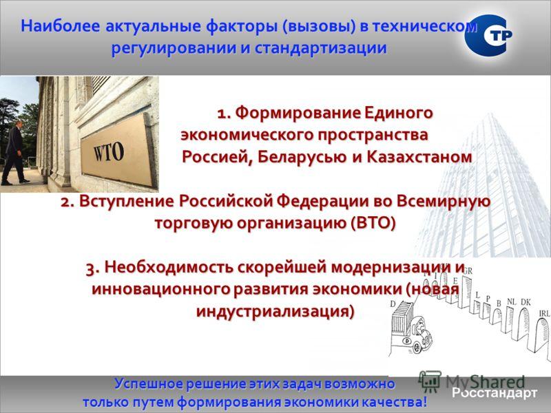 Наиболее актуальные факторы (вызовы) в техническом регулировании и стандартизации 1. Формирование Единого 1. Формирование Единого экономического пространства экономического пространства Россией, Беларусью и Казахстаном Россией, Беларусью и Казахстано