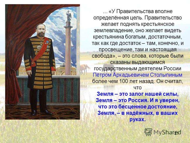 21... «У Правительства вполне определённая цель. Правительство желает поднять крестьянское землевладение, оно желает видеть крестьянина богатым, достаточным, так как где достаток – там, конечно, и просвещение, там и настоящая свобода», – это слова, к