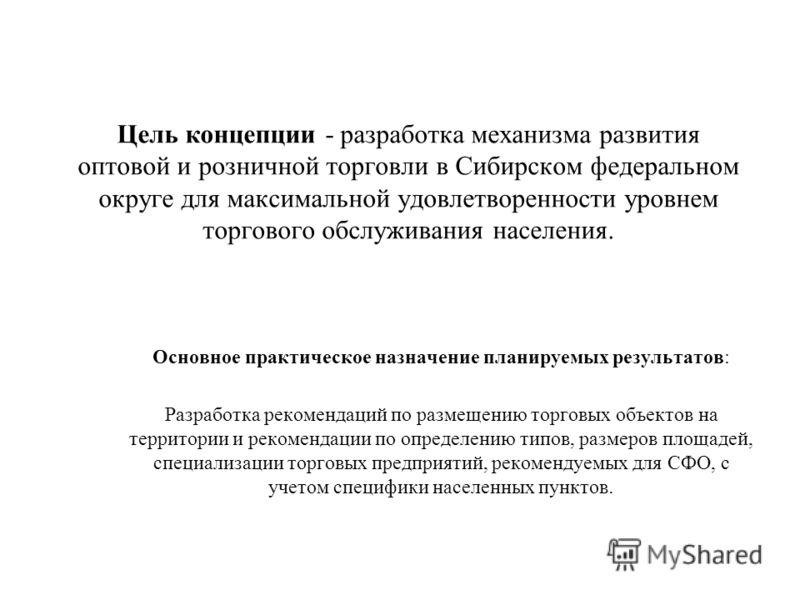 Цель концепции - разработка механизма развития оптовой и розничной торговли в Сибирском федеральном округе для максимальной удовлетворенности уровнем торгового обслуживания населения. Основное практическое назначение планируемых результатов: Разработ