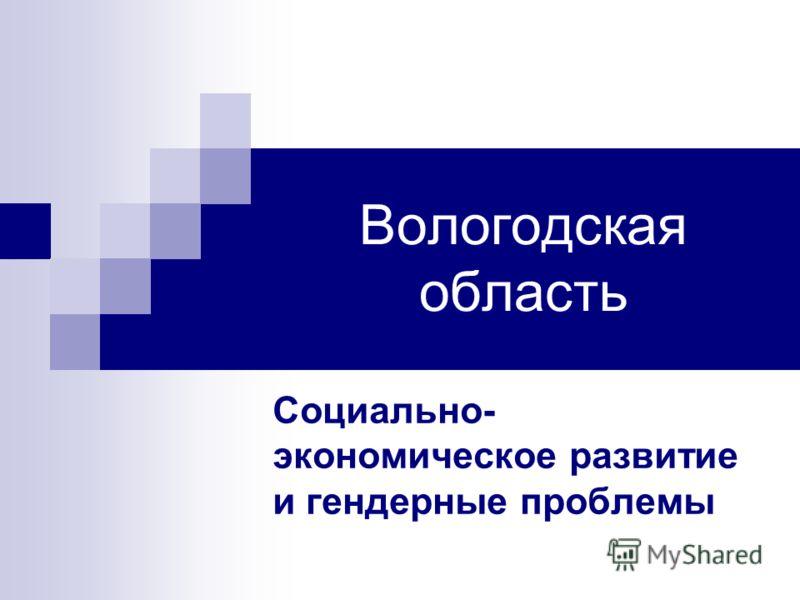 Вологодская область Социально- экономическое развитие и гендерные проблемы