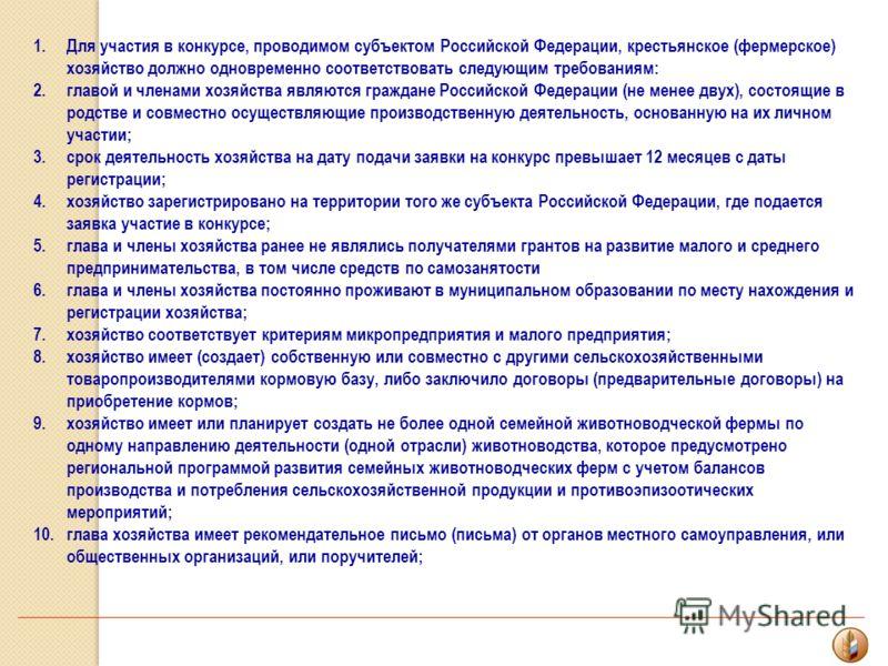 1.Для участия в конкурсе, проводимом субъектом Российской Федерации, крестьянское (фермерское) хозяйство должно одновременно соответствовать следующим требованиям: 2.главой и членами хозяйства являются граждане Российской Федерации (не менее двух), с