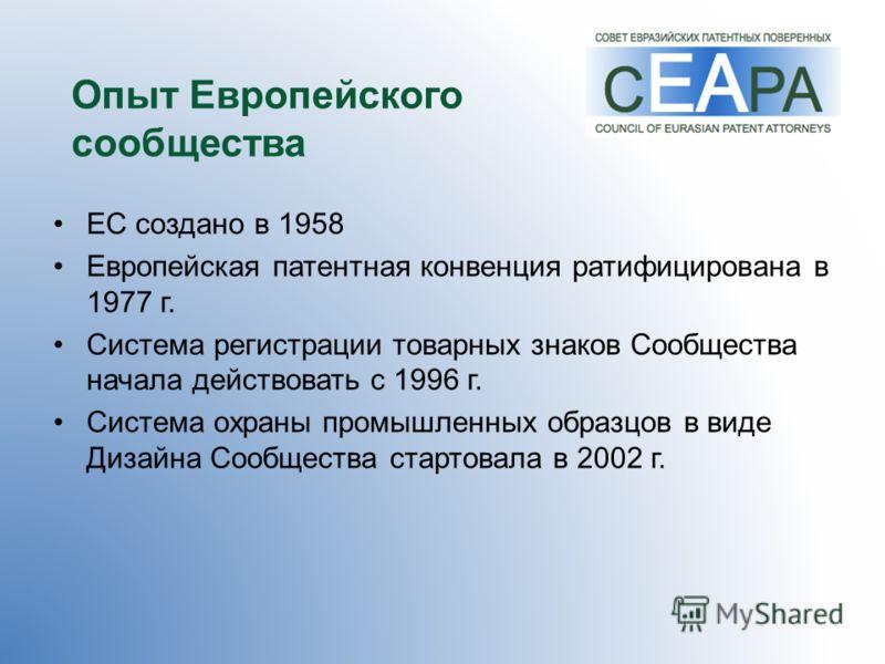 Опыт Европейского сообщества ЕС создано в 1958 Европейская патентная конвенция ратифицирована в 1977 г. Система регистрации товарных знаков Сообщества начала действовать с 1996 г. Система охраны промышленных образцов в виде Дизайна Сообщества стартов