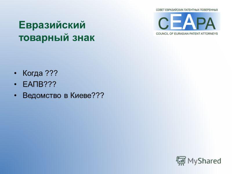Евразийский товарный знак Когда ??? ЕАПВ??? Ведомство в Киеве???