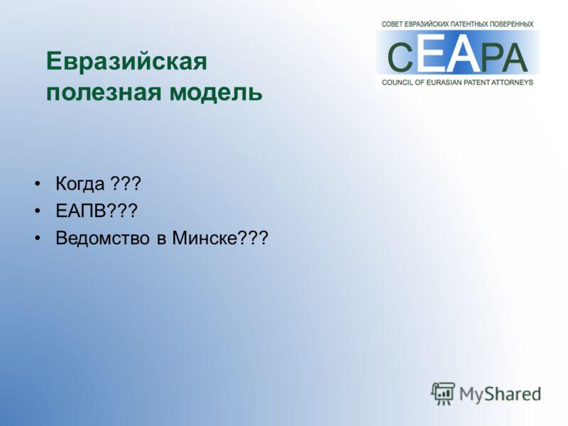 Евразийская полезная модель Когда ??? ЕАПВ??? Ведомство в Минске???