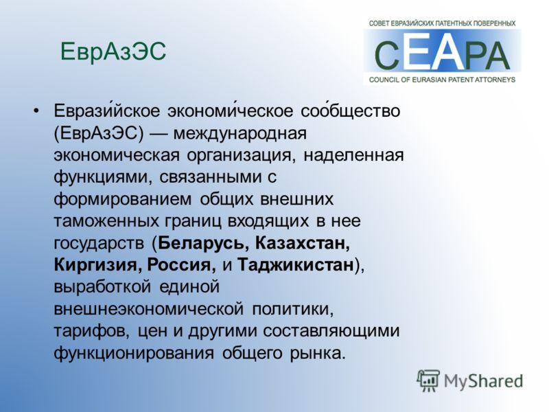 ЕврАзЭС Еврази́йское экономи́ческое соо́бщество (ЕврАзЭС) международная экономическая организация, наделенная функциями, связанными с формированием общих внешних таможенных границ входящих в нее государств (Беларусь, Казахстан, Киргизия, Россия, и Та
