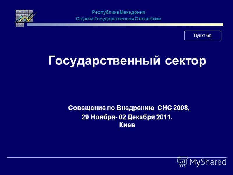 Государственный сектор Совещание по Внедрению СНС 2008, 29 Ноября- 02 Декабря 2011, Киев Республика Македония Служба Государственной Статистики Пункт 6д