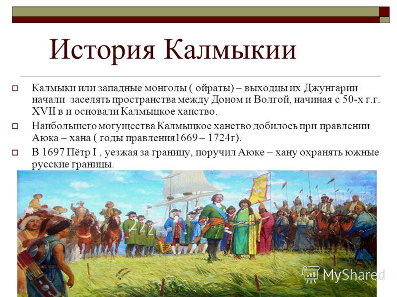История Калмыкии Калмыки или западные монголы ( ойраты) – выходцы их Джунгарии начали заселять пространства между Доном и Волгой, начиная с 50-х г.г. XVII в и основали Калмыцкое ханство. Наибольшего могущества Калмыцкое ханство добилось при правлении