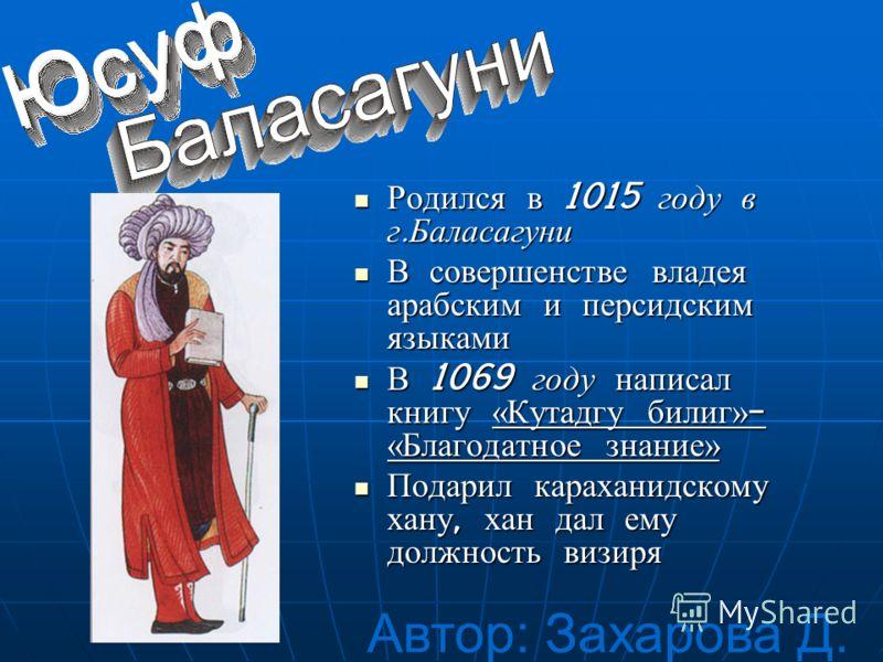 Родился в 1015 году в г. Баласагуни Родился в 1015 году в г. Баласагуни В совершенстве владея арабским и персидским языками В совершенстве владея арабским и персидским языками В 1069 году написал книгу «Кутадгу билиг» - «Благодатное знание» В 1069 го