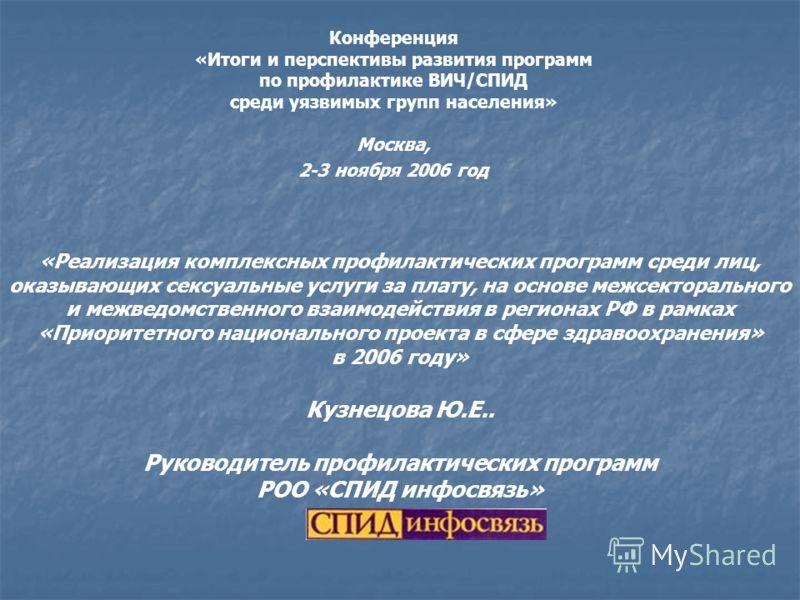 Конференция «Итоги и перспективы развития программ по профилактике ВИЧ/СПИД среди уязвимых групп населения» Москва, 2-3 ноября 2006 год «Реализация комплексных профилактических программ среди лиц, оказывающих сексуальные услуги за плату, на основе ме