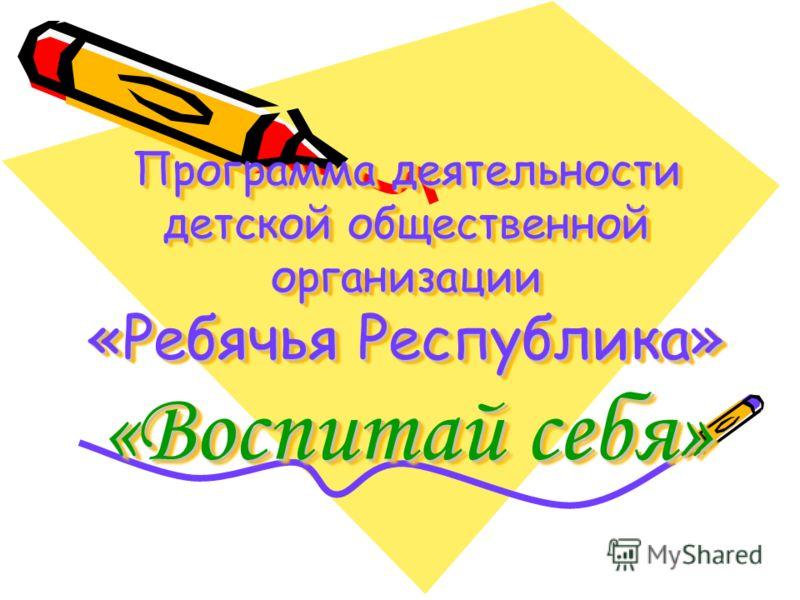 Программа деятельности детской общественной организации «Ребячья Республика» «Воспитай себя»