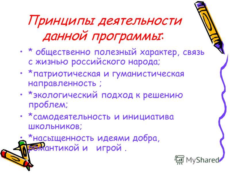 Принципы деятельности данной программы: * общественно полезный характер, связь с жизнью российского народа; *патриотическая и гуманистическая направленность ; *экологический подход к решению проблем; *самодеятельность и инициатива школьников; *насыще