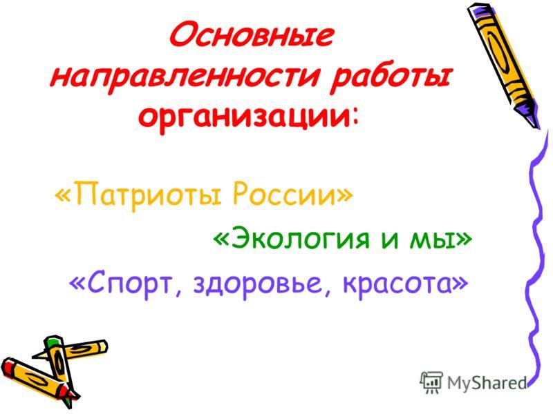 Основные направленности работы организации: «Патриоты России» «Экология и мы» «Спорт, здоровье, красота»