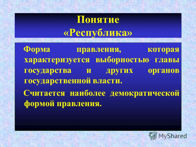 Понятие «Республика» Форма правления, которая характеризуется выборностью главы государства и других органов государственной власти. Считается наиболее демократической формой правления.