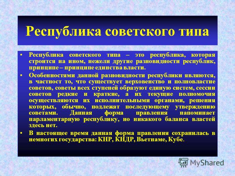 Республика советского типа Республика советского типа – это республика, которая строится на ином, нежели другие разновидности республик, принципе – принципе единства власти. Особенностями данной разновидности республики являются, в частност то, что с