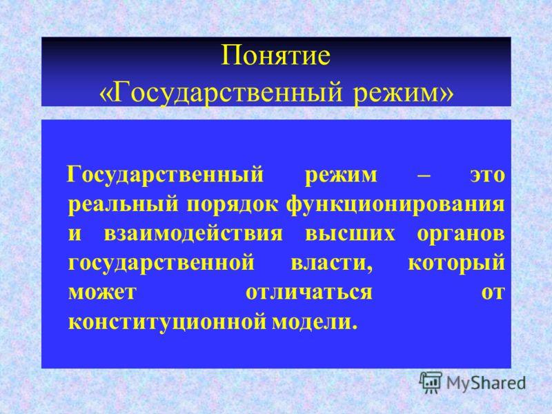 Понятие «Государственный режим» Государственный режим – это реальный порядок функционирования и взаимодействия высших органов государственной власти, который может отличаться от конституционной модели.