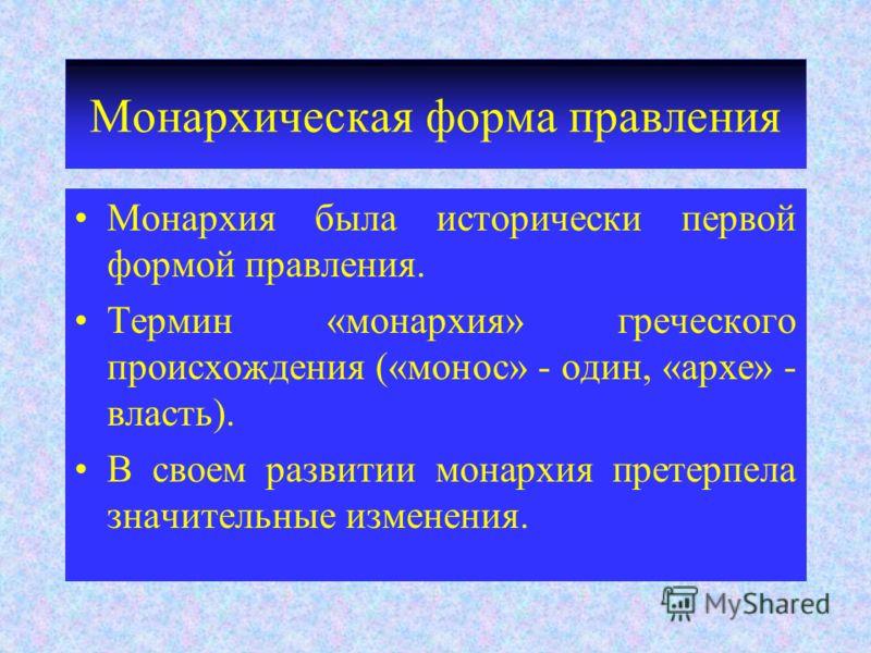 Монархическая форма правления Монархия была исторически первой формой правления. Термин «монархия» греческого происхождения («монос» - один, «архе» -