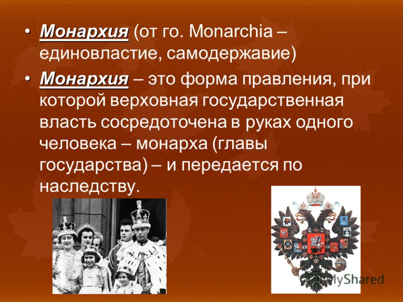 МонархияМонархия (от го. Monarchia – единовластие, самодержавие) МонархияМонархия – это форма правления, при которой верховная государственная власть сосредоточена в руках одного человека – монарха (главы государства) – и передается по наследству.
