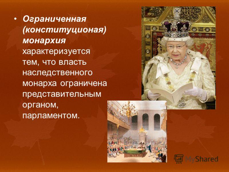 Ограниченная (конституционая) монархия характеризуется тем, что власть наследственного монарха ограничена представительным органом, парламентом.