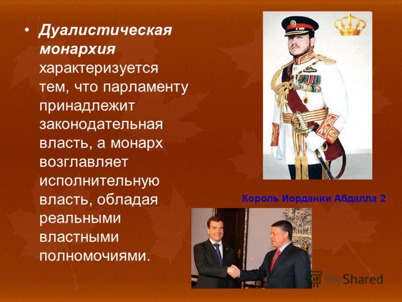 Дуалистическая монархия характеризуется тем, что парламенту принадлежит законодательная власть, а монарх возглавляет исполнительную власть, обладая реальными властными полномочиями. Король Иордании Абдалла 2