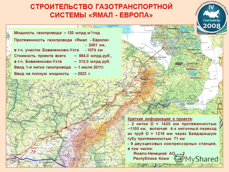 СТРОИТЕЛЬСТВО ГАЗОТРАНСПОРТНОЙ СИСТЕМЫ «ЯМАЛ - ЕВРОПА» Мощность газопровода – 120 млрд.м 3 /год Протяженность газопровода «Ямал - Европа» - 2451 км, в т.ч. участок Бованенково-Ухта - 1074 км Стоимость проекта всего – 884,0 млрд.руб., в т.ч. Бованенко