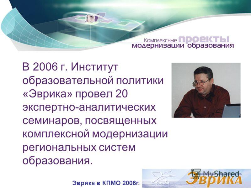 В 2006 г. Институт образовательной политики «Эврика» провел 20 экспертно-аналитических семинаров, посвященных комплексной модернизации региональных систем образования. Эврика в КПМО 2006г.