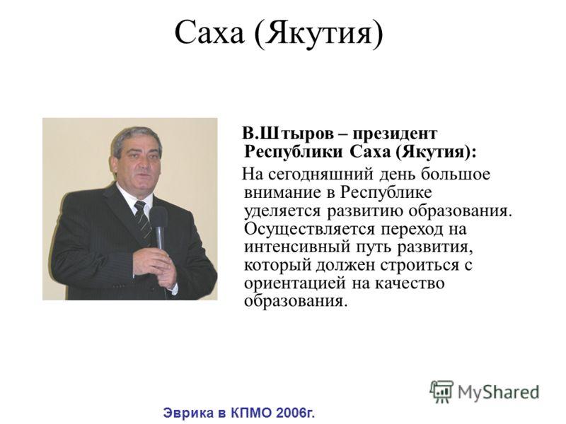 Саха (Якутия) В.Штыров – президент Республики Саха (Якутия): На сегодняшний день большое внимание в Республике уделяется развитию образования. Осуществляется переход на интенсивный путь развития, который должен строиться с ориентацией на качество обр