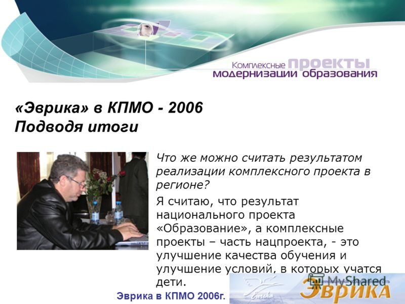 «Эврика» в КПМО - 2006 Подводя итоги Что же можно считать результатом реализации комплексного проекта в регионе? Я считаю, что результат национального проекта «Образование», а комплексные проекты – часть нацпроекта, - это улучшение качества обучения