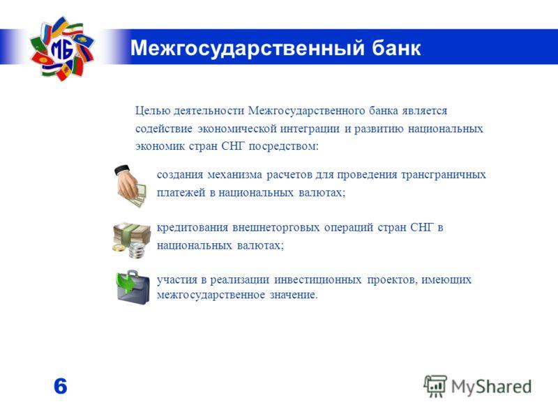 5 Межгосударственный банк Деятельность банка регулируется двусторонними договорами и соглашениями с правительствами и центральными (национальными) банками стран-членов Содружества; Условия пребывания Межгосударственного банка и совершения им банковск