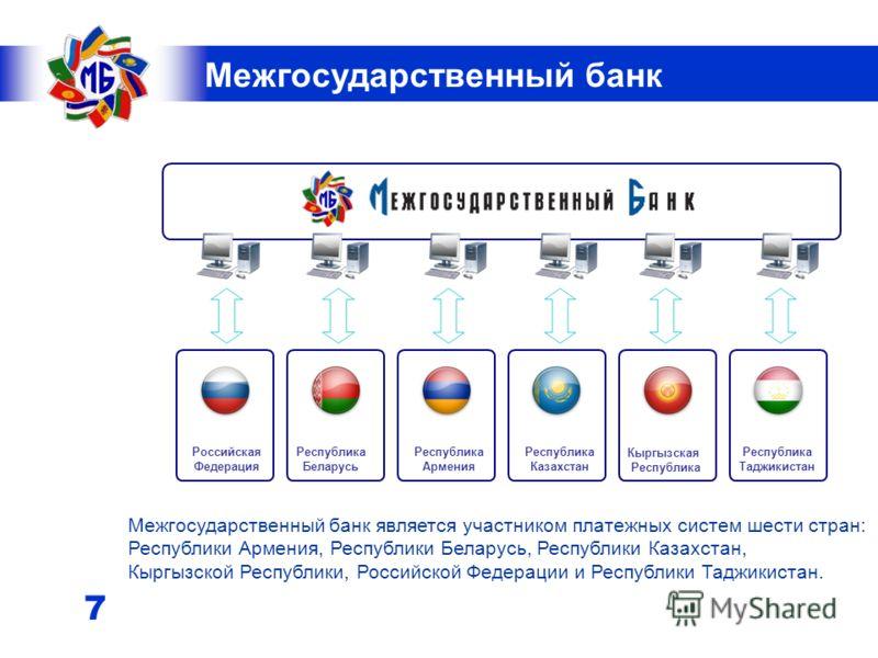 6 Межгосударственный банк Целью деятельности Межгосударственного банка является содействие экономической интеграции и развитию национальных экономик стран СНГ посредством: создания механизма расчетов для проведения трансграничных платежей в националь