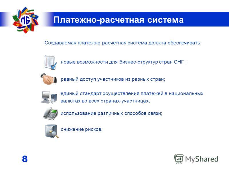 7 Межгосударственный банк Российская Федерация Республика Беларусь Республика Армения Республика Казахстан Кыргызская Республика Таджикистан Межгосударственный банк является участником платежных систем шести стран: Республики Армения, Республики Бела