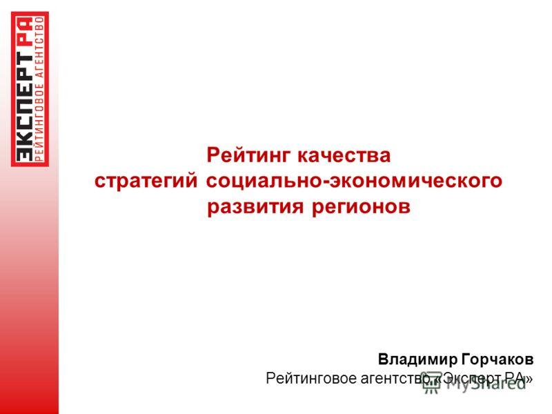 Рейтинг качества стратегий социально-экономического развития регионов Владимир Горчаков Рейтинговое агентство «Эксперт РА»
