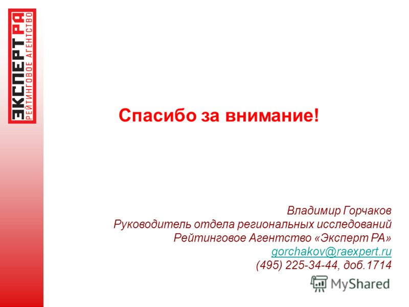 Спасибо за внимание! Владимир Горчаков Руководитель отдела региональных исследований Рейтинговое Агентство «Эксперт РА» gorchakov@raexpert.ru (495) 225-34-44, доб.1714