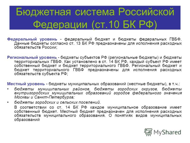 Бюджетная система Российской Федерации (ст.10 БК РФ) Федеральный уровень - федеральный бюджет и бюджеты федеральных ГВБФ. Данные бюджеты согласно ст. 13 БК РФ предназначены для исполнения расходных обязательств России; Региональный уровень - бюджеты