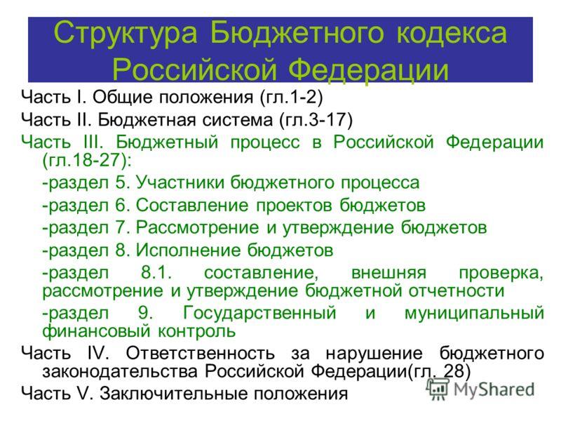 Структура Бюджетного кодекса Российской Федерации Часть I. Общие положения (гл.1-2) Часть II. Бюджетная система (гл.3-17) Часть III. Бюджетный процесс в Российской Федерации (гл.18-27): -раздел 5. Участники бюджетного процесса -раздел 6. Составление