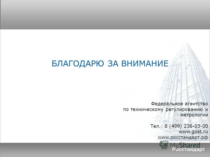 Федеральное агентство по техническому регулированию и метрологии Тел.: 8 (499) 236-03-00 www.gоst.ru www.росстандарт.рф БЛАГОДАРЮ ЗА ВНИМАНИЕ