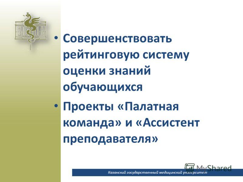 Казанский государственный медицинский университет Совершенствовать рейтинговую систему оценки знаний обучающихся Проекты «Палатная команда» и «Ассистент преподавателя»