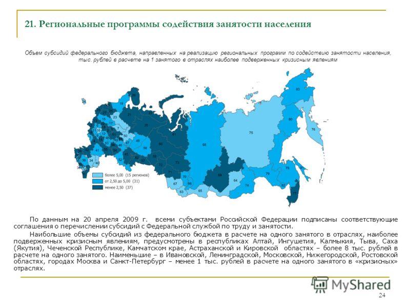 24 21. Региональные программы содействия занятости населения По данным на 20 апреля 2009 г. всеми субъектами Российской Федерации подписаны соответствующие соглашения о перечислении субсидий с Федеральной службой по труду и занятости. Наибольшие объе