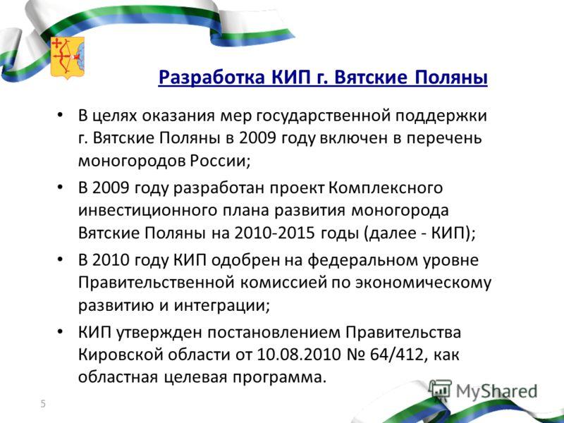 5 Разработка КИП г. Вятские Поляны В целях оказания мер государственной поддержки г. Вятские Поляны в 2009 году включен в перечень моногородов России; В 2009 году разработан проект Комплексного инвестиционного плана развития моногорода Вятские Поляны