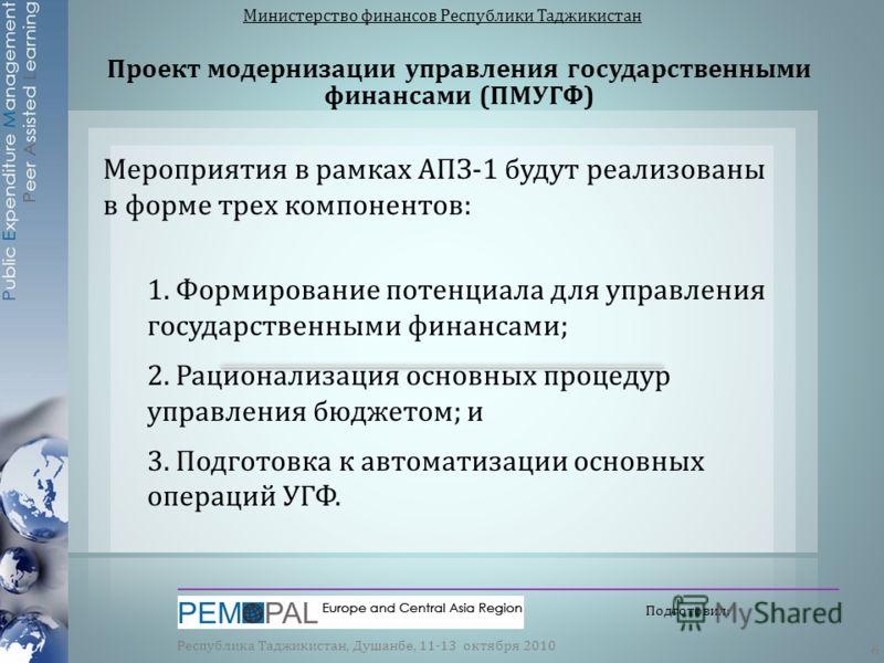 Проект модернизации управления государственными финансами ( ПМУГФ ) Министерство финансов Республики Таджикистан Республика Таджикистан, Душанбе, 11-13 октября 2010 6 Подготовил: Мероприятия в рамках АПЗ-1 будут реализованы в форме трех компонентов: