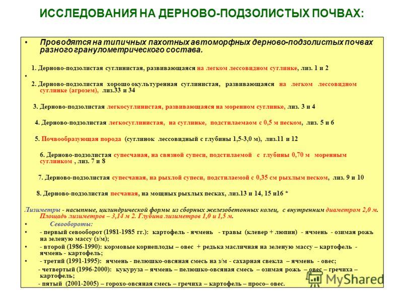 ИССЛЕДОВАНИЯ НА ДЕРНОВО-ПОДЗОЛИСТЫХ ПОЧВАХ: Проводятся на типичных пахотных автоморфных дерново-подзолистых почвах разного гранулометрического состава. 1. Дерново-подзолистая суглинистая, развивающаяся на легком лессовидном суглинке, лиз. 1 и 2 2. Де