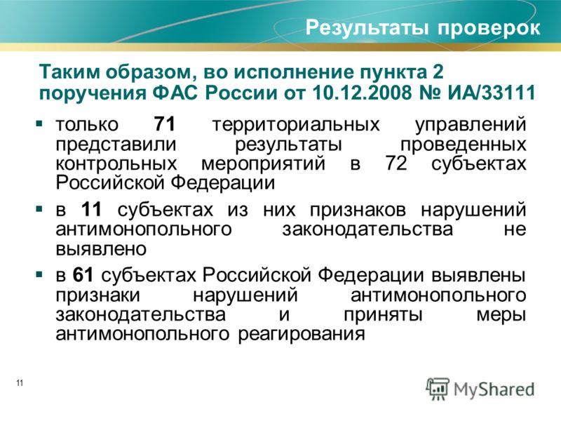 11 Таким образом, во исполнение пункта 2 поручения ФАС России от 10.12.2008 ИА/33111 только 71 территориальных управлений представили результаты проведенных контрольных мероприятий в 72 субъектах Российской Федерации в 11 субъектах из них признаков н