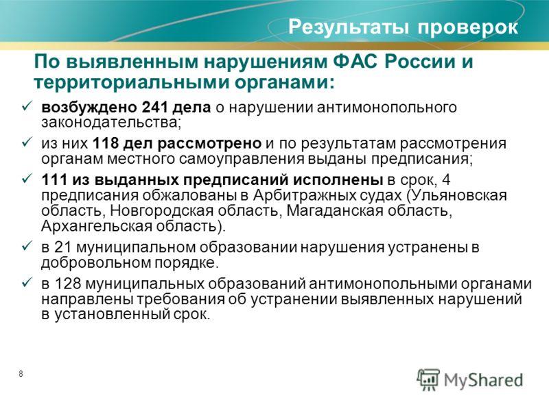 8 По выявленным нарушениям ФАС России и территориальными органами: возбуждено 241 дела о нарушении антимонопольного законодательства; из них 118 дел рассмотрено и по результатам рассмотрения органам местного самоуправления выданы предписания; 111 из
