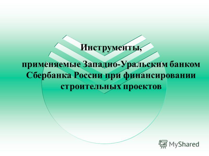 Инструменты, применяемые Западно-Уральским банком Сбербанка России при финансировании строительных проектов