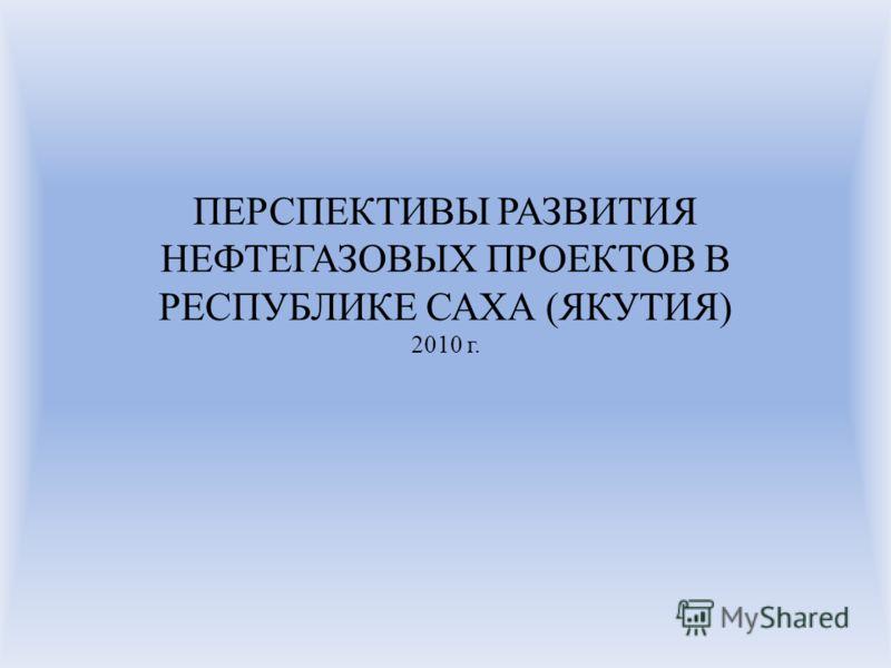 ПЕРСПЕКТИВЫ РАЗВИТИЯ НЕФТЕГАЗОВЫХ ПРОЕКТОВ В РЕСПУБЛИКЕ САХА (ЯКУТИЯ) 2010 г.