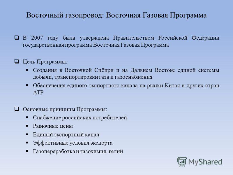 В 2007 году была утверждена Правительством Российской Федерации государственная программа Восточная Газовая Программа Цель Программы: Создания в Восточной Сибири и на Дальнем Востоке единой системы добычи, транспортировки газа и газоснабжения Обеспеч