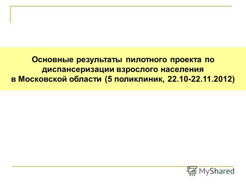 Основные результаты пилотного проекта по диспансеризации взрослого населения в Московской области (5 поликлиник, 22.10-22.11.2012)